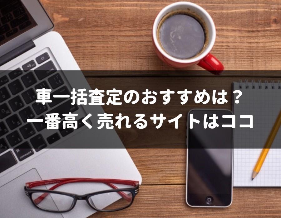 車一括査定で0円が7.5万円にUP!一番高く売れるオススメサイトは?