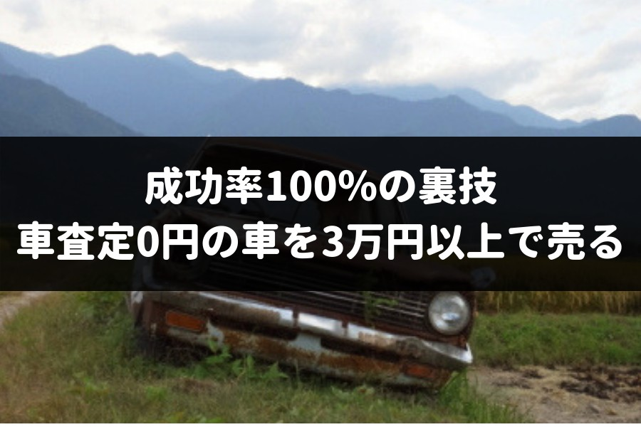 【成功率100%】車査定0円の車を3万円以上で売却できる超・具体的テクニックを専門家がこっそり伝授しよう