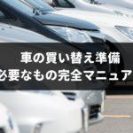 【2019年】車買い替えの準備・流れのまとめ!専門家が知って得する手順や方法を解説