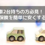 【車2台持ち必見】自動車保険(任意保険)を安くする方法