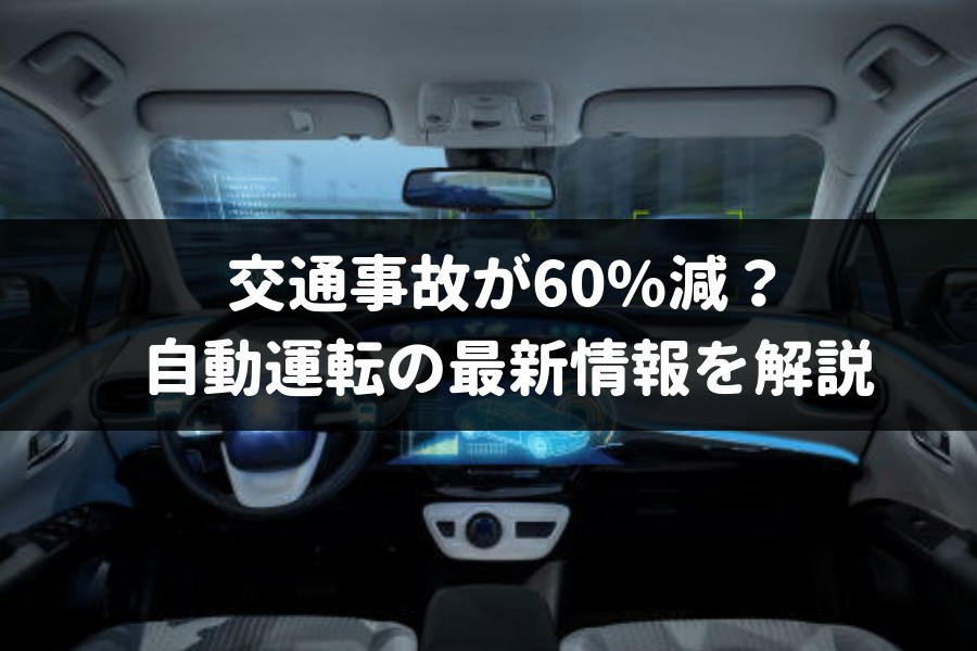【2019年最新情報】自動運転で事故が60%減るって本当?いつ実現するかプロが解説