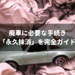 【廃車】永久抹消の全知識!一時抹消との違いや自分で行う手順まで完全ガイド