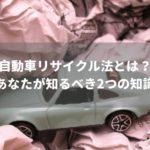 自動車リサイクル法の必須知識はたったの2つ!難解な内容をシンプルに解説