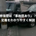 「修復歴イコール事故車」ではない!わかりやすく定義を解説