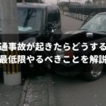 交通事故でやることは意外とシンプル!当事者になった時に焦らないよう完全ガイド