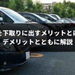 【2019年版】車の下取りと車買取、どっちがいい?メリットとデメリットを徹底的に比較