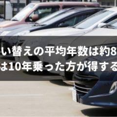 【2019年版】車の平均買い替え年数は約8年!だけど10年乗るべき理由を専門家が解説